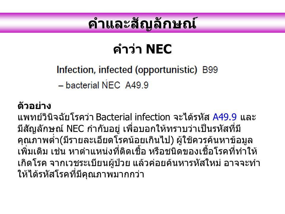 คำและสัญลักษณ์ คำว่า NEC ตัวอย่าง แพทย์วินิจฉัยโรคว่า Bacterial infection จะได้รหัส A49.9 และ มีสัญลักษณ์ NEC กำกับอยู่ เพื่อบอกให้ทราบว่าเป็นรหัสที่มี คุณภาพต่ำ(มีรายละเอียดโรคน้อยเกินไป) ผู้ใช้ควรค้นหาข้อมูล เพิ่มเติม เช่น หาตำแหน่งที่ติดเชื้อ หรือชนิดของเชื้อโรคที่ทำให้ เกิดโรค จากเวชระเบียนผู้ป่วย แล้วค่อยค้นหารหัสใหม่ อาจจะทำ ให้ได้รหัสโรคที่มีคุณภาพมากกว่า