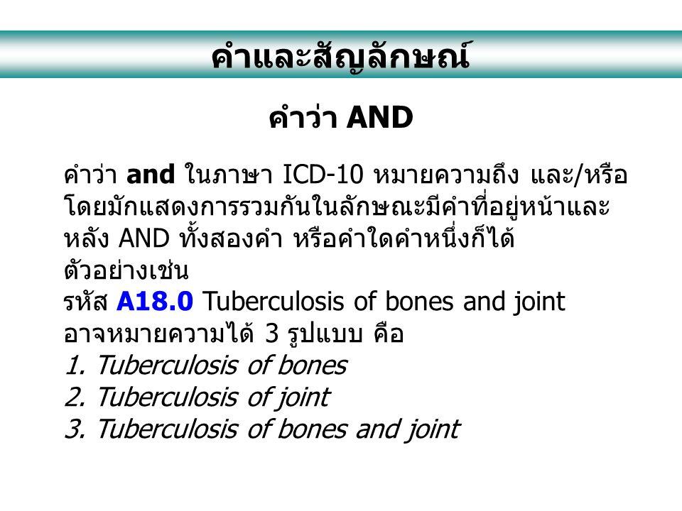 คำและสัญลักษณ์ คำว่า AND คำว่า and ในภาษา ICD-10 หมายความถึง และ/หรือ โดยมักแสดงการรวมกันในลักษณะมีคำที่อยู่หน้าและ หลัง AND ทั้งสองคำ หรือคำใดคำหนึ่งก็ได้ ตัวอย่างเช่น รหัส A18.0 Tuberculosis of bones and joint อาจหมายความได้ 3 รูปแบบ คือ 1.