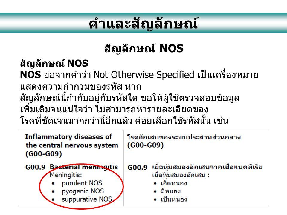 คำและสัญลักษณ์ สัญลักษณ์ NOS NOS ย่อจากคำว่า Not Otherwise Specified เป็นเครื่องหมาย แสดงความกำกวมของรหัส หาก สัญลักษณ์นี้กำกับอยู่กับรหัสใด ขอให้ผู้ใช้ตรวจสอบข้อมูล เพิ่มเติมจนแน่ใจว่า ไม่สามารถหารายละเอียดของ โรคที่ชัดเจนมากกว่านี้อีกแล้ว ค่อยเลือกใช้รหัสนั้น เช่น
