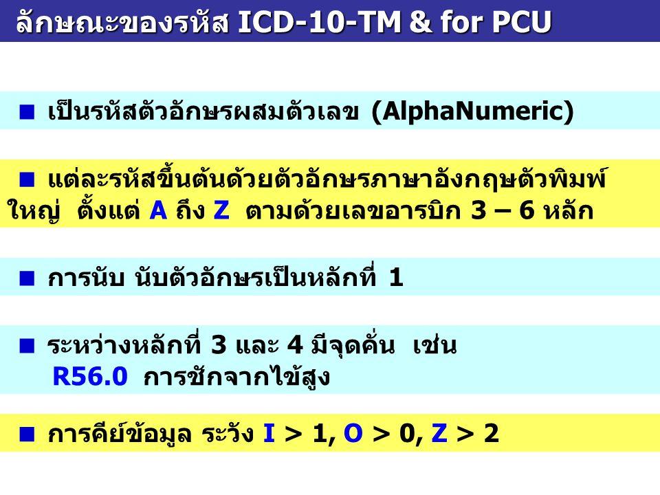 ลักษณะของรหัส ICD-10-TM & for PCU ลักษณะของรหัส ICD-10-TM & for PCU  เป็นรหัสตัวอักษรผสมตัวเลข (AlphaNumeric)  แต่ละรหัสขึ้นต้นด้วยตัวอักษรภาษาอังกฤษตัวพิมพ์ ใหญ่ ตั้งแต่ A ถึง Z ตามด้วยเลขอารบิก 3 – 6 หลัก  ระหว่างหลักที่ 3 และ 4 มีจุดคั่น เช่น R56.0 การชักจากไข้สูง  การคีย์ข้อมูล ระวัง I > 1, O > 0, Z > 2  การนับ นับตัวอักษรเป็นหลักที่ 1