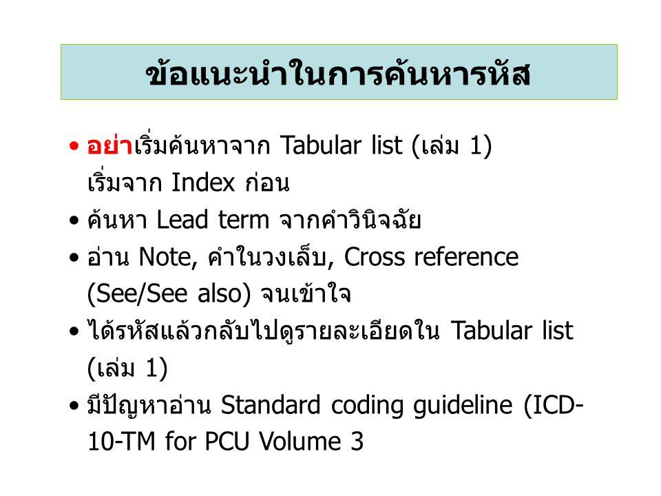ข้อแนะนำในการค้นหารหัส อย่าเริ่มค้นหาจาก Tabular list (เล่ม 1) เริ่มจาก Index ก่อน ค้นหา Lead term จากคำวินิจฉัย อ่าน Note, คำในวงเล็บ, Cross reference (See/See also) จนเข้าใจ ได้รหัสแล้วกลับไปดูรายละเอียดใน Tabular list (เล่ม 1) มีปัญหาอ่าน Standard coding guideline (ICD- 10-TM for PCU Volume 3