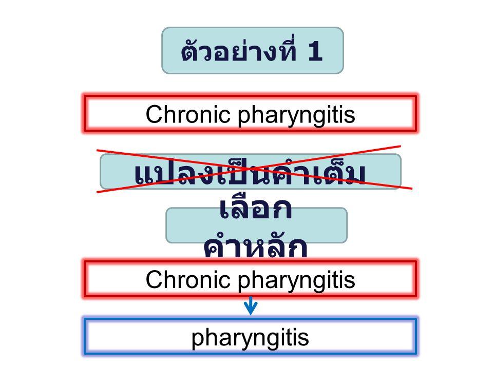 ตัวอย่างที่ 1 Chronic pharyngitis แปลงเป็นคำเต็ม เลือก คำหลัก Chronic pharyngitis pharyngitis