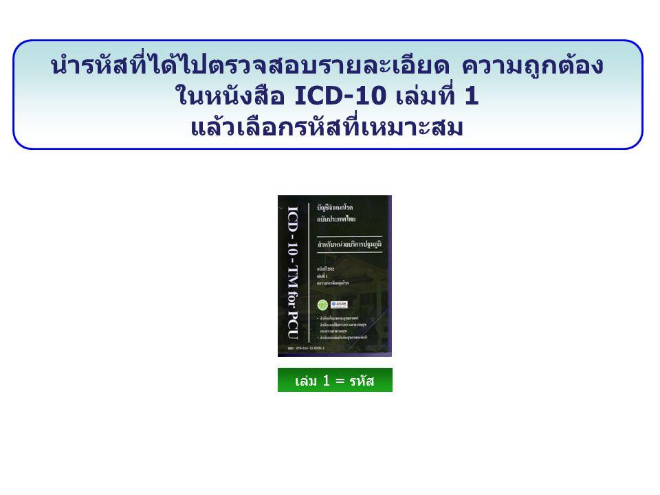 นำรหัสที่ได้ไปตรวจสอบรายละเอียด ความถูกต้อง ในหนังสือ ICD-10 เล่มที่ 1 แล้วเลือกรหัสที่เหมาะสม เล่ม 1 = รหัส