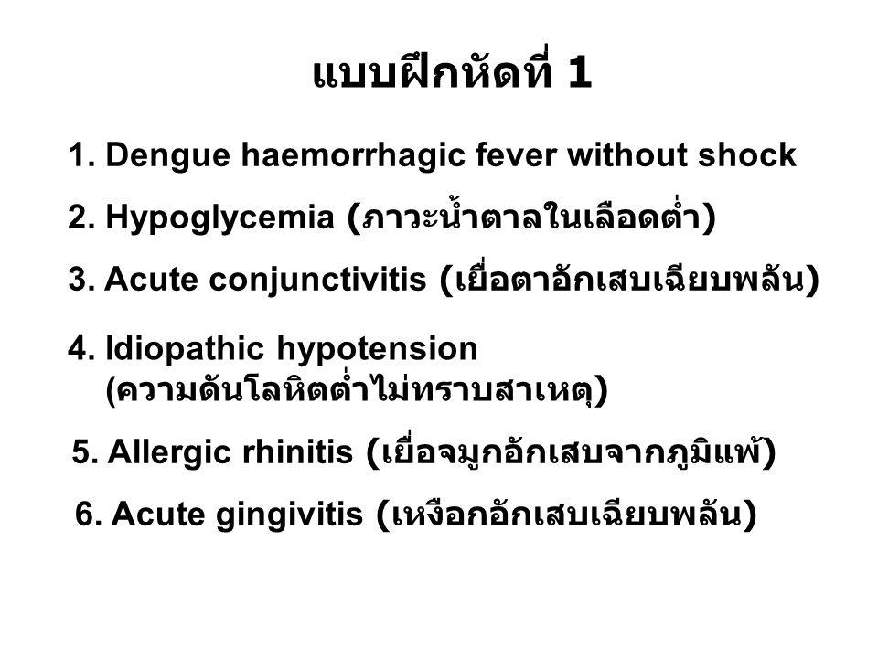 แบบฝึกหัดที่ 1 1. Dengue haemorrhagic fever without shock 2. Hypoglycemia ( ภาวะน้ำตาลในเลือดต่ำ ) 3. Acute conjunctivitis ( เยื่อตาอักเสบเฉียบพลัน )
