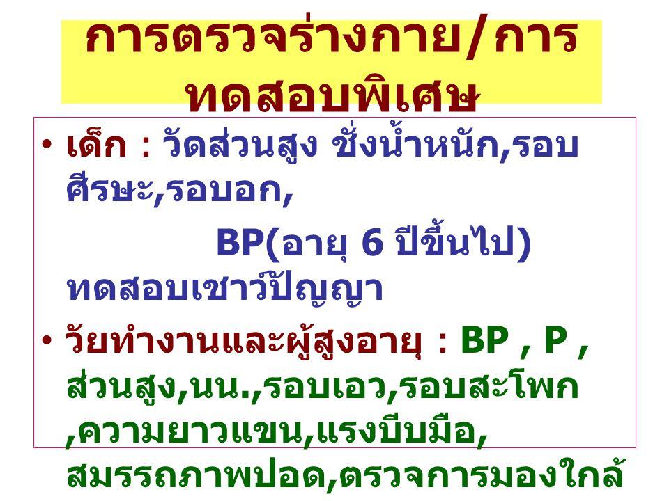 การตรวจร่างกาย / การ ทดสอบพิเศษ เด็ก : วัดส่วนสูง ชั่งน้ำหนัก, รอบ ศีรษะ, รอบอก, BP( อายุ 6 ปีขึ้นไป ) ทดสอบเชาว์ปัญญา วัยทำงานและผู้สูงอายุ : BP, P,