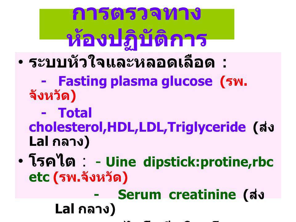 การตรวจทาง ห้องปฏิบัติการ ระบบหัวใจและหลอดเลือด : - Fasting plasma glucose ( รพ. จังหวัด ) - Total cholesterol,HDL,LDL,Triglyceride ( ส่ง Lal กลาง ) โ