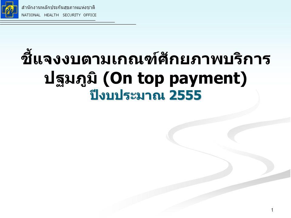 สำนักงานหลักประกันสุขภาพแห่งชาติ NATIONAL HEALTH SECURITY OFFICE ปีงบประมาณ 2555 ชี้แจงงบตามเกณฑ์ศักยภาพบริการ ปฐมภูมิ (On top payment) ปีงบประมาณ 2555 1