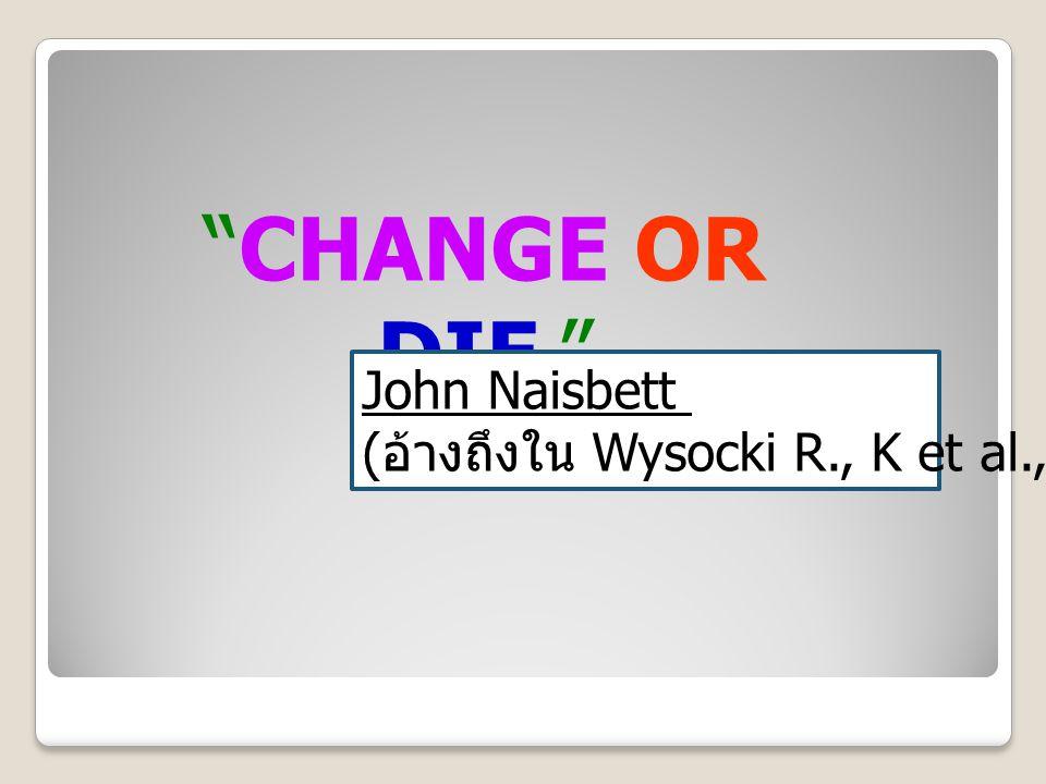 """CHANGE OR DIE."" John Naisbett ( อ้างถึงใน Wysocki R., K et al., 2000)"