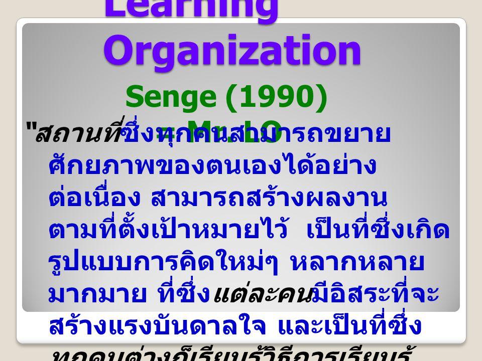 "Learning Organization Senge (1990) = Mr. LO "" สถานที่ซึ่งทุกคนสามารถขยาย ศักยภาพของตนเองได้อย่าง ต่อเนื่อง สามารถสร้างผลงาน ตามที่ตั้งเป้าหมายไว้ เป็น"