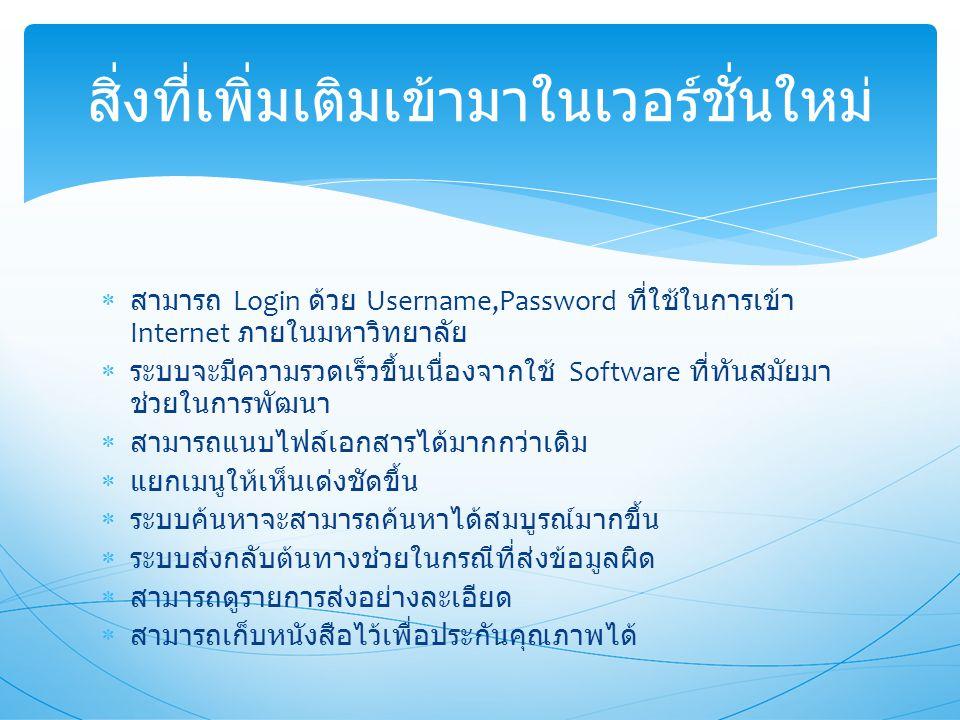 สามารถ Login ด้วย Username,Password ที่ใช้ในการเข้า Internet ภายในมหาวิทยาลัย  ระบบจะมีความรวดเร็วขึ้นเนื่องจากใช้ Software ที่ทันสมัยมา ช่วยในการพัฒนา  สามารถแนบไฟล์เอกสารได้มากกว่าเดิม  แยกเมนูให้เห็นเด่งชัดขึ้น  ระบบค้นหาจะสามารถค้นหาได้สมบูรณ์มากขึ้น  ระบบส่งกลับต้นทางช่วยในกรณีที่ส่งข้อมูลผิด  สามารถดูรายการส่งอย่างละเอียด  สามารถเก็บหนังสือไว้เพื่อประกันคุณภาพได้ สิ่งที่เพิ่มเติมเข้ามาในเวอร์ชั่นใหม่