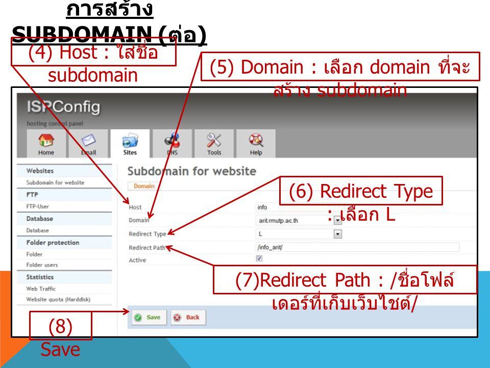 การสร้าง SUBDOMAIN ( ต่อ ) (5) Domain : เลือก domain ที่จะ สร้าง subdomain (6) Redirect Type : เลือก L (7)Redirect Path : / ชื่อโฟล์ เดอร์ที่เก็บเว็บไ