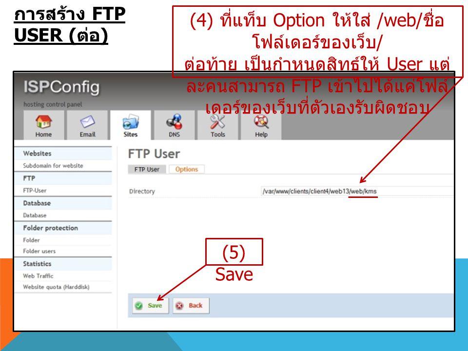 การสร้าง FTP USER ( ต่อ ) (4) ที่แท็บ Option ให้ใส่ /web/ ชื่อ โฟล์เดอร์ของเว็บ / ต่อท้าย เป็นกำหนดสิทธ์ให้ User แต่ ละคนสามารถ FTP เข้าไปได้แค่โฟล์ เ