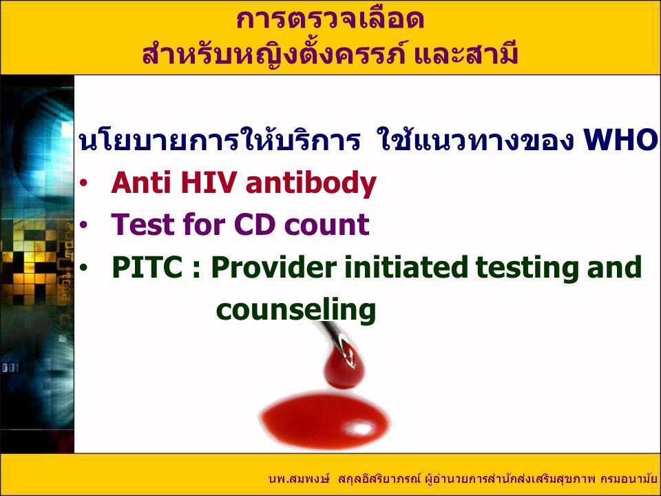 นโยบายการให้บริการ ใช้แนวทางของ WHO Anti HIV antibody Test for CD count PITC : Provider initiated testing and counseling การตรวจเลือด สำหรับหญิงตั้งครรภ์ และสามี