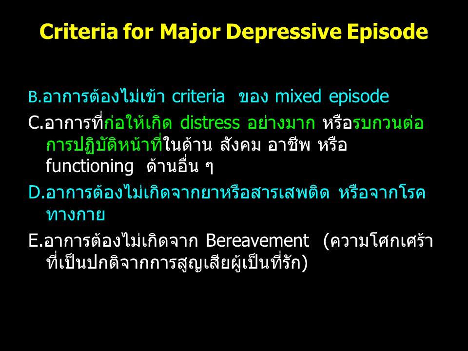 Criteria for Major Depressive Episode B. อาการต้องไม่เข้า criteria ของ mixed episode C.อาการที่ก่อให้เกิด distress อย่างมาก หรือรบกวนต่อ การปฏิบัติหน้