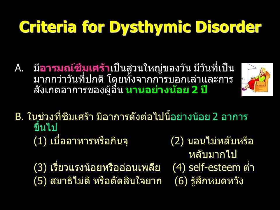 Criteria for Dysthymic Disorder A.มีอารมณ์ซึมเศร้าเป็นส่วนใหญ่ของวัน มีวันที่เป็น มากกว่าวันที่ปกติ โดยทั้งจากการบอกเล่าและการ สังเกตอาการของผู้อื่น น