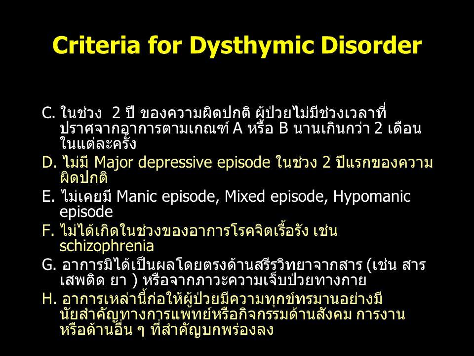 Criteria for Dysthymic Disorder C. ในช่วง 2 ปี ของความผิดปกติ ผู้ป่วยไม่มีช่วงเวลาที่ ปราศจากอาการตามเกณฑ์ A หรือ B นานเกินกว่า 2 เดือน ในแต่ละครั้ง D