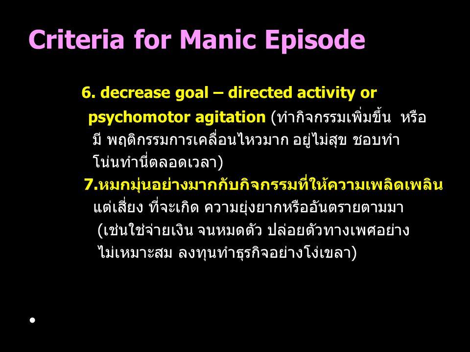Criteria for Manic Episode 6. decrease goal – directed activity or psychomotor agitation (ทำกิจกรรมเพิ่มขึ้น หรือ มี พฤติกรรมการเคลื่อนไหวมาก อยู่ไม่ส