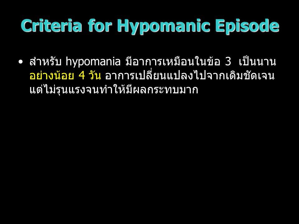 Criteria for Hypomanic Episode สำหรับ hypomania มีอาการเหมือนในข้อ 3 เป็นนาน อย่างน้อย 4 วัน อาการเปลี่ยนแปลงไปจากเดิมชัดเจน แต่ไม่รุนแรงจนทำให้มีผลกร