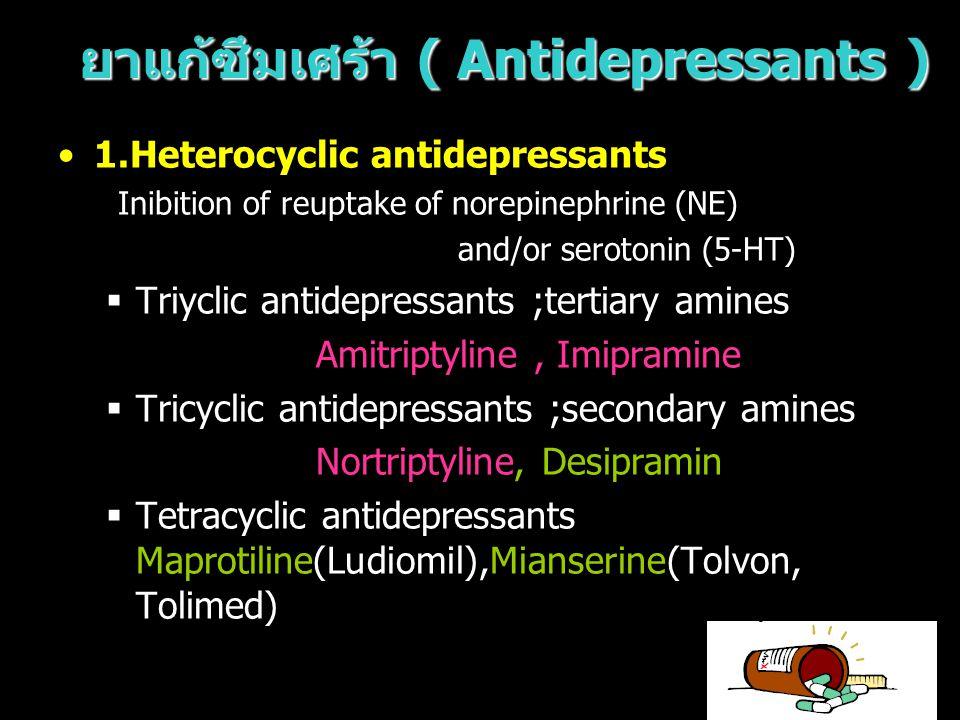 ยาแก้ซึมเศร้า ( Antidepressants ) 1.Heterocyclic antidepressants Inibition of reuptake of norepinephrine (NE) and/or serotonin (5-HT)  Triyclic antid