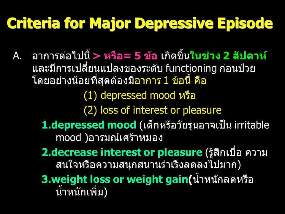 Criteria for Major Depressive Episode 4.insomnia or hypersomnia (นอนไม่หลับ หรือนอนหลับ มากเกินไป) 5.psychomotor agitation or retardation(กระวนกระวาย ทั้งกายและใจ หรือเชื่องช้าเซื่องซึม) 6.fatigue or loss of energy (อ่อนเพลียไม่มีเรี่ยวแรง) 7.feeling of worthlessness หรือ guilt อย่างมาก (รู้สึกไร้ ค่าโทษตัวเอง หรือรู้สึกผิดมาก) 8.