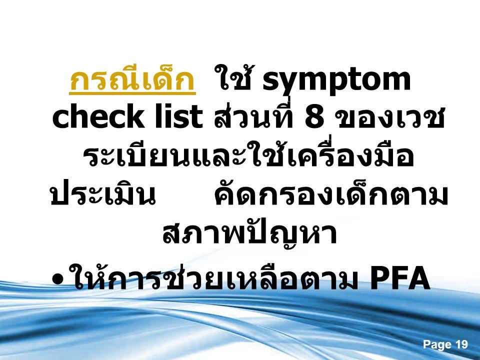 Page 19 กรณีเด็ก ใช้ symptom check list ส่วนที่ 8 ของเวช ระเบียนและใช้เครื่องมือ ประเมิน คัดกรองเด็กตาม สภาพปัญหา ให้การช่วยเหลือตาม PFA