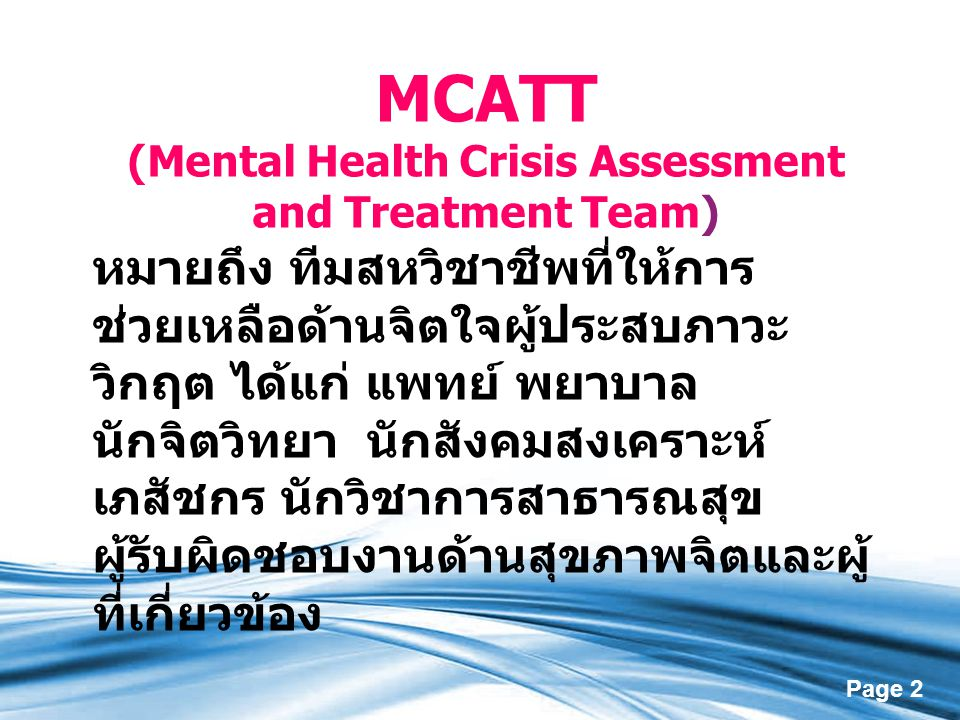 Page 2 MCATT (Mental Health Crisis Assessment and Treatment Team) หมายถึง ทีมสหวิชาชีพที่ให้การ ช่วยเหลือด้านจิตใจผู้ประสบภาวะ วิกฤต ได้แก่ แพทย์ พยาบ