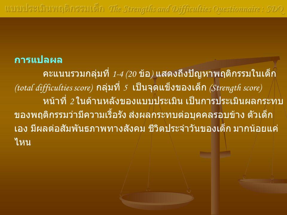 Norm in Thai Parent / Teacher / and self rated (2006)DomainNBAb.PTPTPT Total Difficulties score 0-150-130-1516-1814-1616-1819-4017-4019-40 Emotional problems 0-40-30-45456-105-106-10 Conduct problems 0-30-30-44455-105-106-10 Hyperactive/Inattention0-50-50-56667-107-107-10 Peer problems 0-40-40-45556-106-106-10 Prosocial behaviour 5-105-105-104440-30-30-3 N = Normal range, B = Borderline range, Ab.