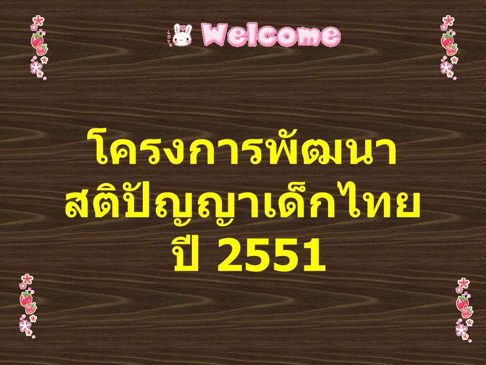 โครงการพัฒนา สติปัญญาเด็กไทย โครงการพัฒนาสติปัญญา เด็กไทยได้ดำเนินการต่อเนื่อง จากปีงบประมาณ 2548-2550 ได้ดำเนินการพัฒนาสติปัญญา เด็กไทยใน 3 กลุ่ม – กลุ่มวัยแรกเกิด – 5 ปี – กลุ่มวัยเรียน – กลุ่มวัยรุ่น