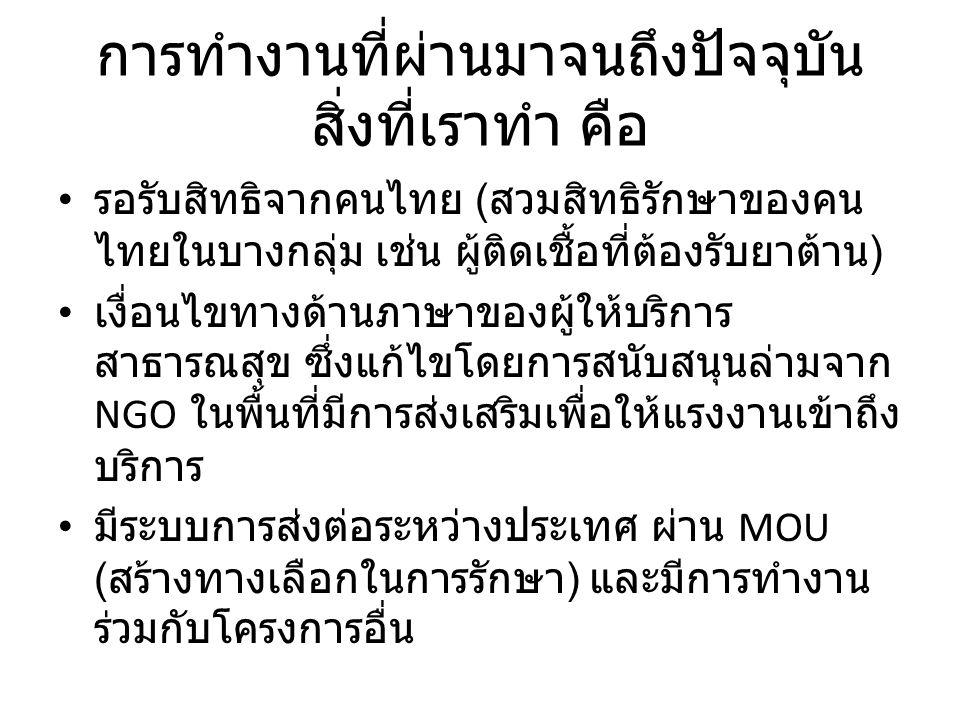 การทำงานที่ผ่านมาจนถึงปัจจุบัน สิ่งที่เราทำ คือ รอรับสิทธิจากคนไทย ( สวมสิทธิรักษาของคน ไทยในบางกลุ่ม เช่น ผู้ติดเชื้อที่ต้องรับยาต้าน ) เงื่อนไขทางด้านภาษาของผู้ให้บริการ สาธารณสุข ซึ่งแก้ไขโดยการสนับสนุนล่ามจาก NGO ในพื้นที่มีการส่งเสริมเพื่อให้แรงงานเข้าถึง บริการ มีระบบการส่งต่อระหว่างประเทศ ผ่าน MOU ( สร้างทางเลือกในการรักษา ) และมีการทำงาน ร่วมกับโครงการอื่น