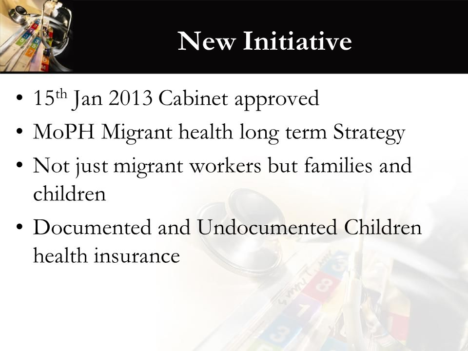New Initiative 15 th Jan 2013 Cabinet approved MoPH Migrant health long term Strategy Not just migrant workers but families and children Documented an