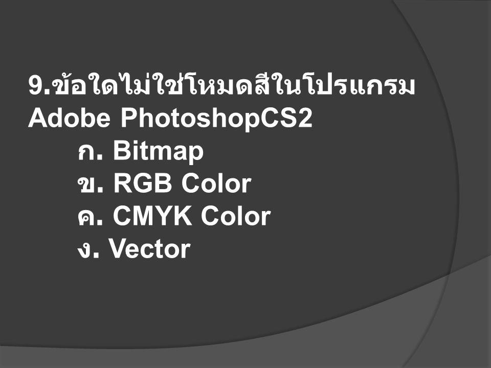 9. ข้อใดไม่ใช่โหมดสีในโปรแกรม Adobe PhotoshopCS2 ก. Bitmap ข. RGB Color ค. CMYK Color ง. Vector