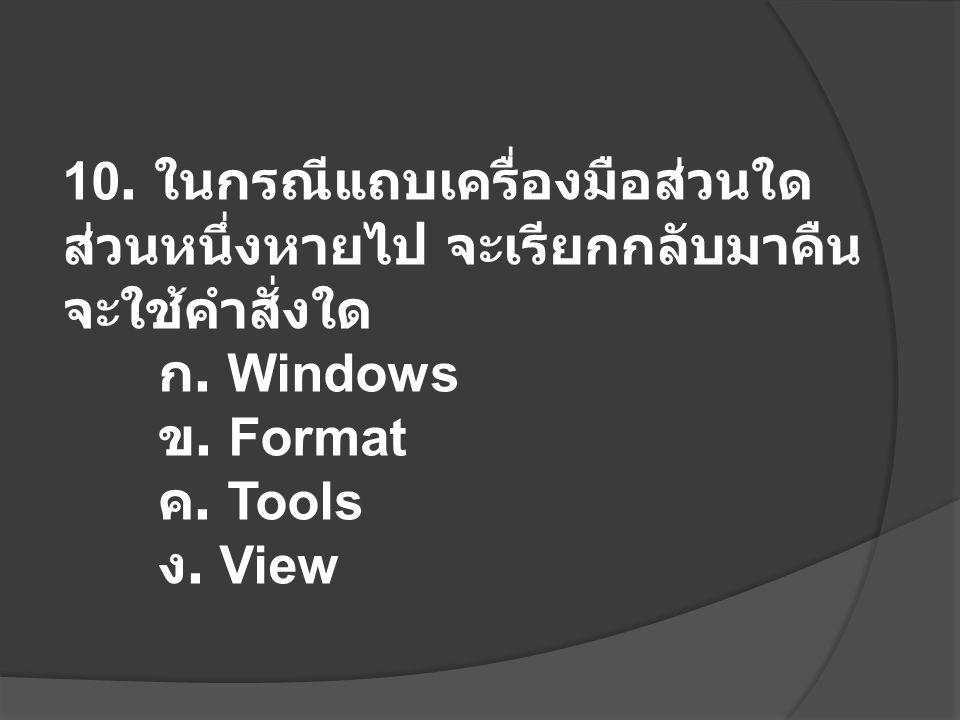 10. ในกรณีแถบเครื่องมือส่วนใด ส่วนหนึ่งหายไป จะเรียกกลับมาคืน จะใช้คำสั่งใด ก. Windows ข. Format ค. Tools ง. View