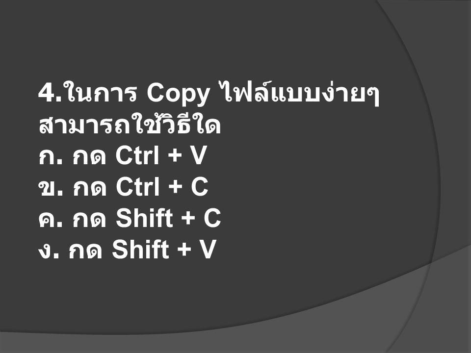 4. ในการ Copy ไฟล์แบบง่ายๆ สามารถใช้วิธีใด ก. กด Ctrl + V ข. กด Ctrl + C ค. กด Shift + C ง. กด Shift + V