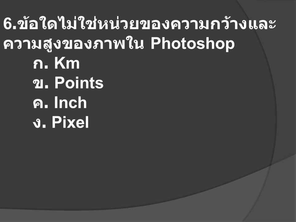 6. ข้อใดไม่ใช่หน่วยของความกว้างและ ความสูงของภาพใน Photoshop ก. Km ข. Points ค. Inch ง. Pixel