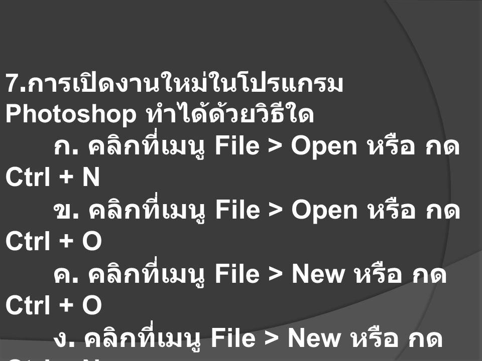7. การเปิดงานใหม่ในโปรแกรม Photoshop ทำได้ด้วยวิธีใด ก. คลิกที่เมนู File > Open หรือ กด Ctrl + N ข. คลิกที่เมนู File > Open หรือ กด Ctrl + O ค. คลิกที