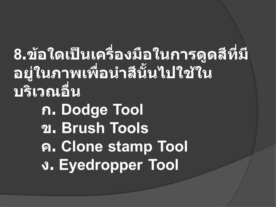 8. ข้อใดเป็นเครื่องมือในการดูดสีที่มี อยู่ในภาพเพื่อนำสีนั้นไปใช้ใน บริเวณอื่น ก. Dodge Tool ข. Brush Tools ค. Clone stamp Tool ง. Eyedropper Tool