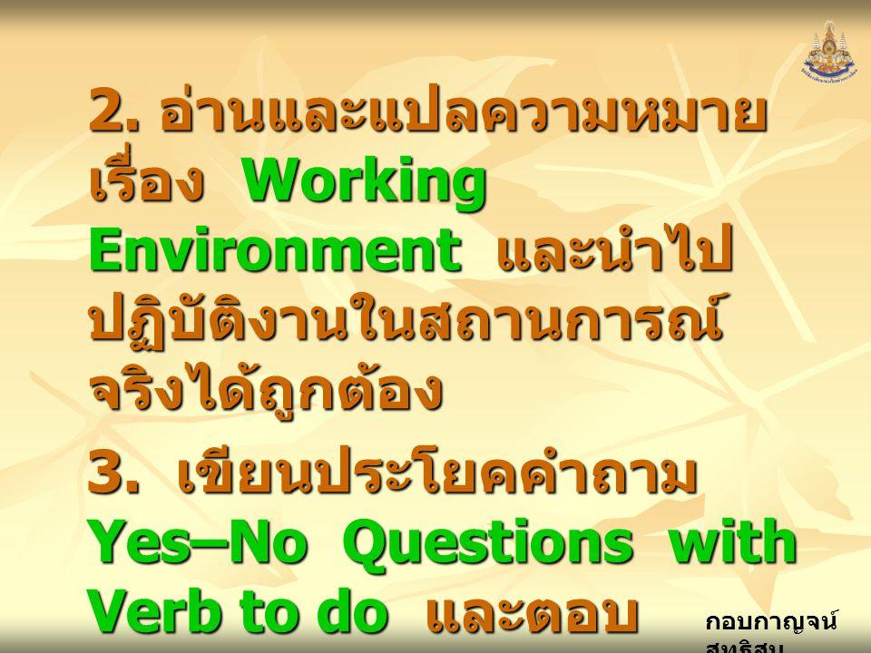 กอบกาญจน์ สุทธิสม 2. อ่านและแปลความหมาย เรื่อง Working Environment และนำไป ปฏิบัติงานในสถานการณ์ จริงได้ถูกต้อง 3. เขียนประโยคคำถาม Yes–No Questions w