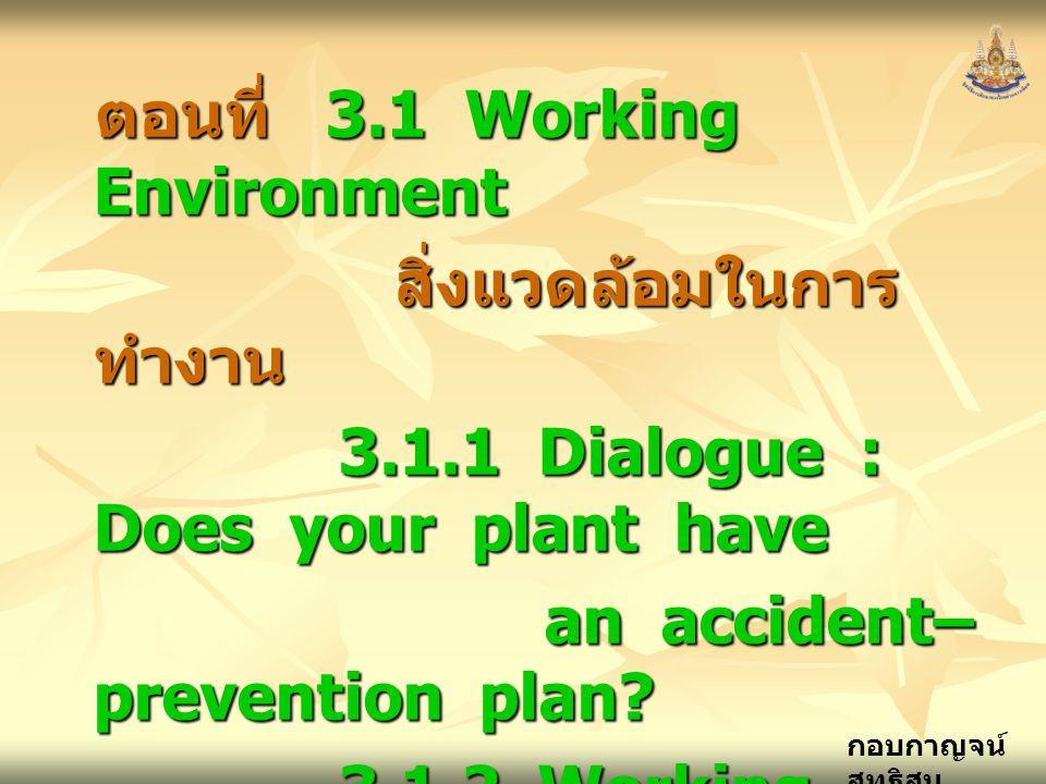 กอบกาญจน์ สุทธิสม ตอนที่ 3.1 Working Environment สิ่งแวดล้อมในการ ทำงาน สิ่งแวดล้อมในการ ทำงาน 3.1.1 Dialogue : Does your plant have 3.1.1 Dialogue : Does your plant have an accident– prevention plan.