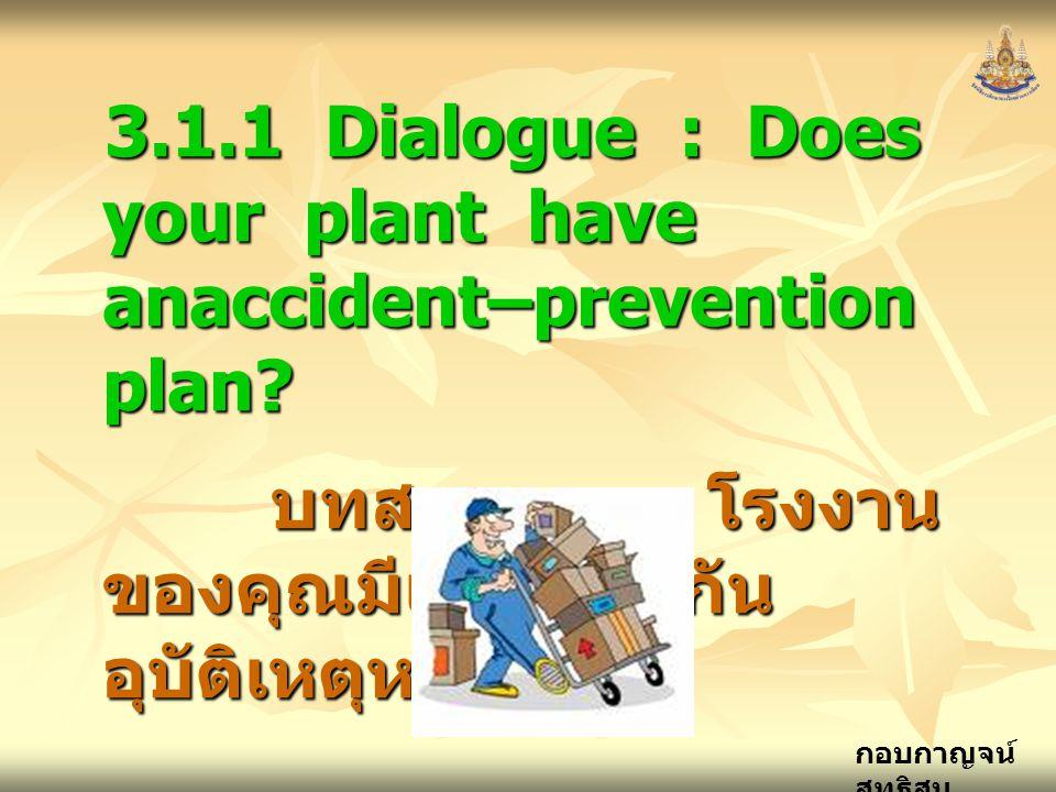 กอบกาญจน์ สุทธิสม 3.1.1 Dialogue : Does your plant have anaccident–prevention plan? บทสนทนา : โรงงาน ของคุณมีแผนป้องกัน อุบัติเหตุหรือไม่ บทสนทนา : โร