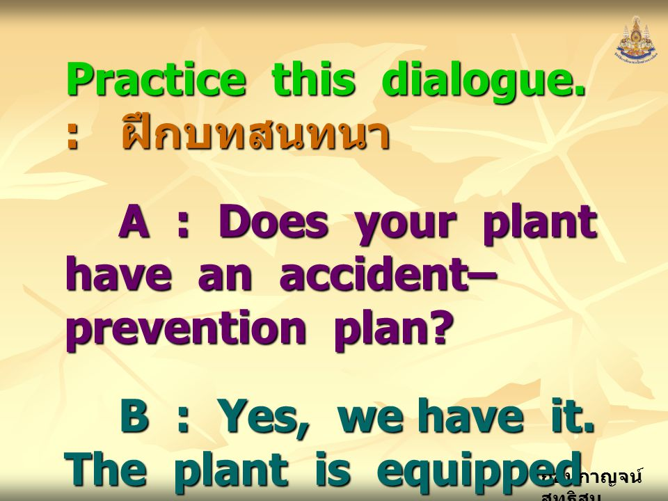 กอบกาญจน์ สุทธิสม Practice this dialogue. : ฝึกบทสนทนา A : Does your plant have an accident– prevention plan? B : Yes, we have it. The plant is equipp