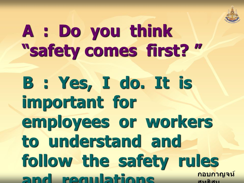 "กอบกาญจน์ สุทธิสม A : Do you think ""safety comes first? "" B : Yes, I do. It is important for employees or workers to understand and follow the safety"