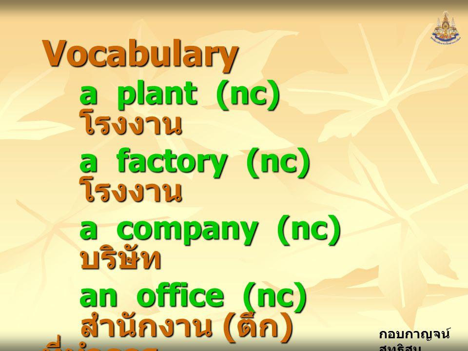 กอบกาญจน์ สุทธิสม Vocabulary a plant (nc) โรงงาน a factory (nc) โรงงาน a company (nc) บริษัท an office (nc) สำนักงาน ( ตึก ) ที่ทำการ an accident– pre