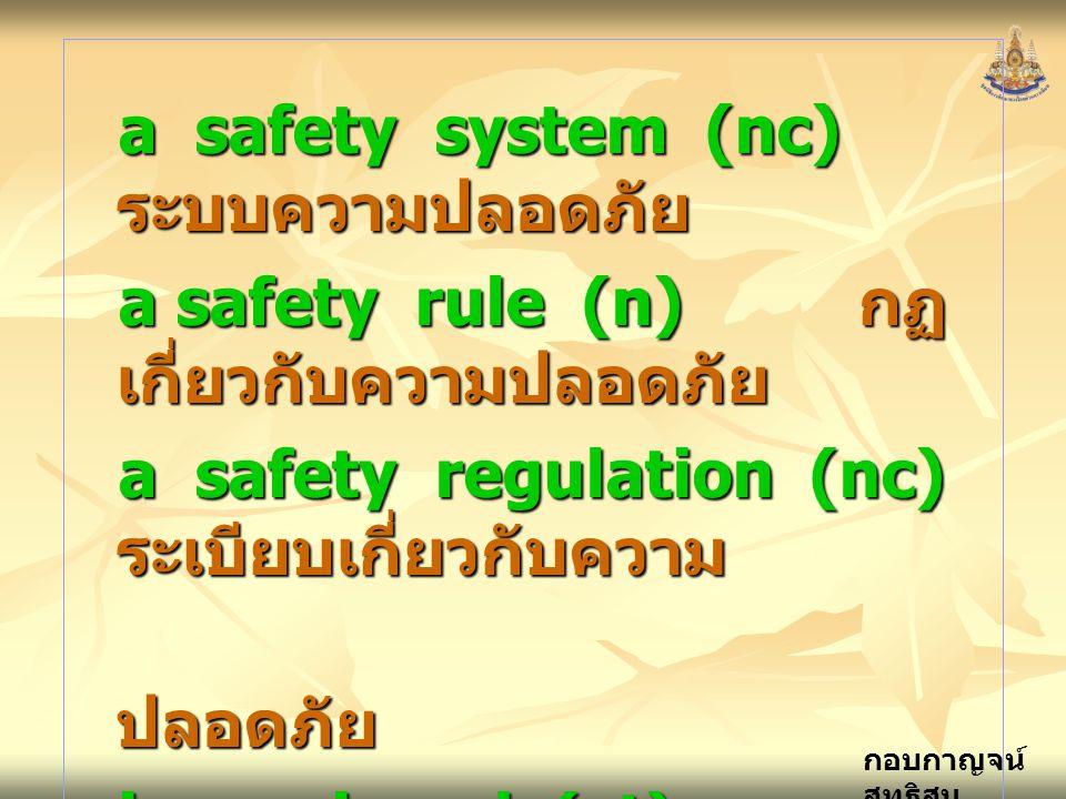 กอบกาญจน์ สุทธิสม a safety system (nc) ระบบความปลอดภัย a safety rule (n) กฏ เกี่ยวกับความปลอดภัย a safety regulation (nc) ระเบียบเกี่ยวกับความ ปลอดภัย ปลอดภัย is equipped (vt) ติดตั้ง strictly (adv) อย่างเคร่งครัด