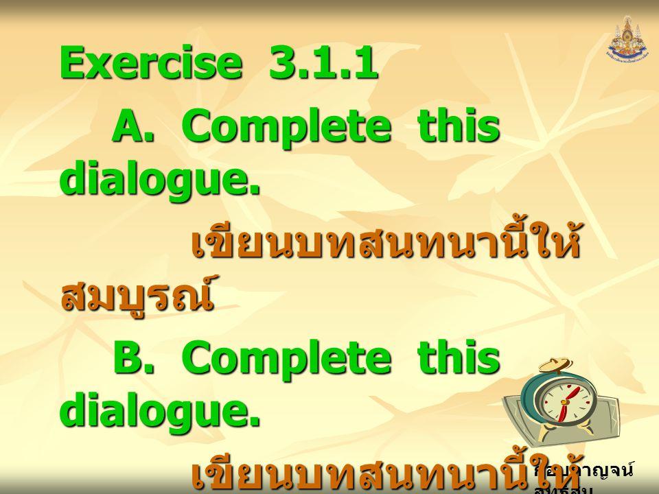 กอบกาญจน์ สุทธิสม Exercise 3.1.1 A.Complete this dialogue.