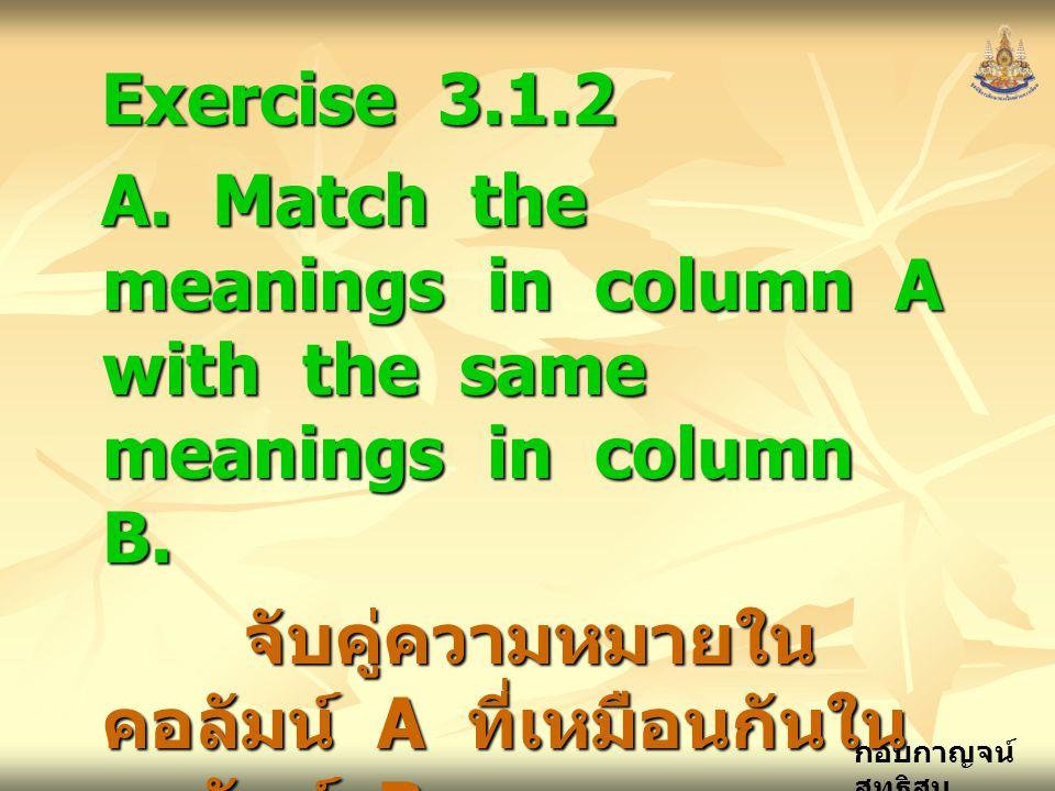 กอบกาญจน์ สุทธิสม Exercise 3.1.2 A. Match the meanings in column A with the same meanings in column B. จับคู่ความหมายใน คอลัมน์ A ที่เหมือนกันใน คอลัม