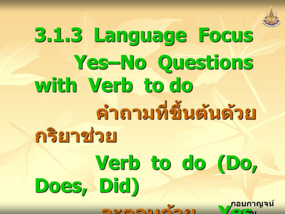 กอบกาญจน์ สุทธิสม 3.1.3 Language Focus Yes–No Questions with Verb to do Yes–No Questions with Verb to do คำถามที่ขึ้นต้นด้วย กริยาช่วย คำถามที่ขึ้นต้นด้วย กริยาช่วย Verb to do (Do, Does, Did) Verb to do (Do, Does, Did) จะตอบด้วย Yes, No จะตอบด้วย Yes, No