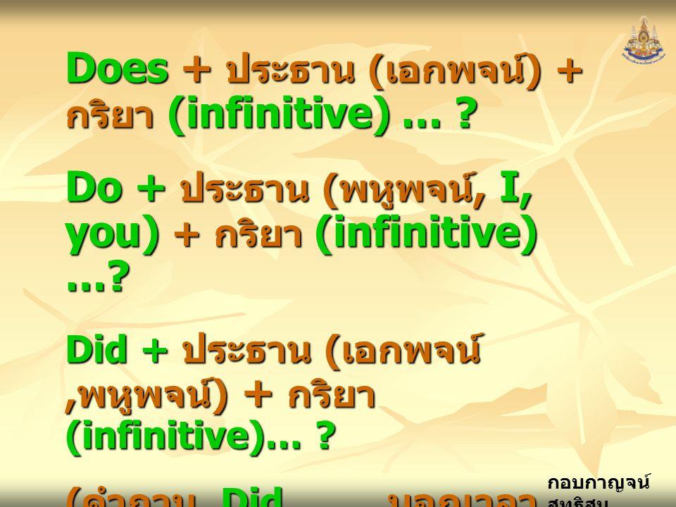 กอบกาญจน์ สุทธิสม Does + ประธาน ( เอกพจน์ ) + กริยา (infinitive) … ? Do + ประธาน ( พหูพจน์, I, you) + กริยา (infinitive) …? Did + ประธาน ( เอกพจน์, พห