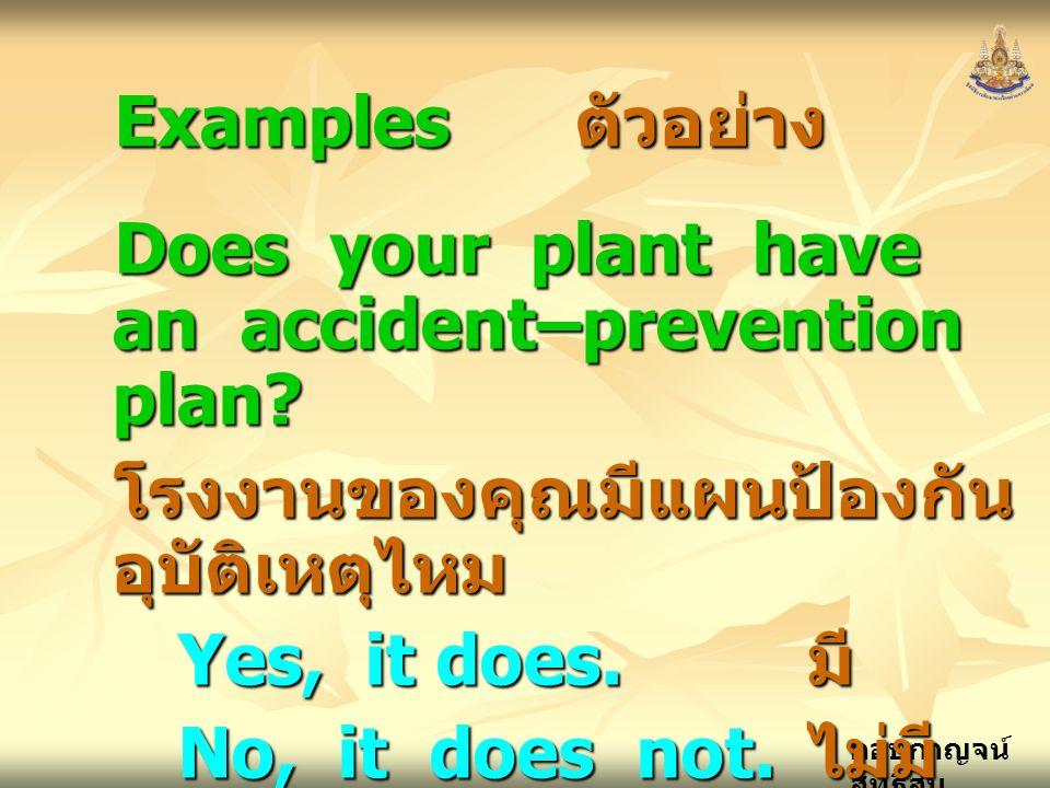 กอบกาญจน์ สุทธิสม Examples ตัวอย่าง Does your plant have an accident–prevention plan? โรงงานของคุณมีแผนป้องกัน อุบัติเหตุไหม Yes, it does. มี No, it d