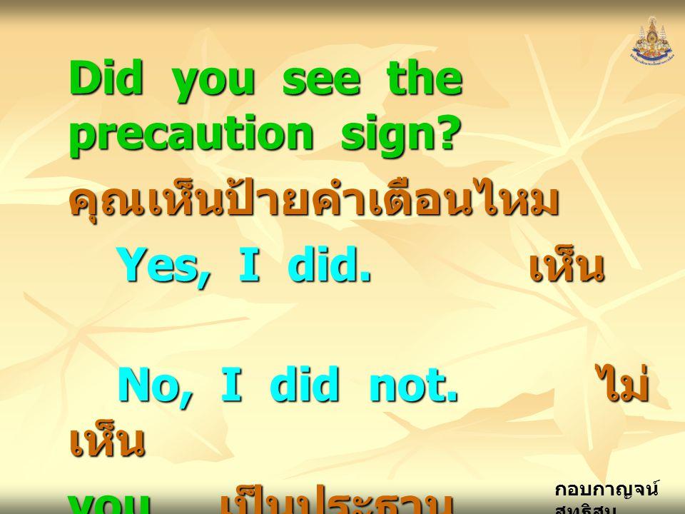 กอบกาญจน์ สุทธิสม Did you see the precaution sign? คุณเห็นป้ายคำเตือนไหม Yes, I did. เห็น No, I did not. ไม่ เห็น you เป็นประธาน ( เอกพจน์ )