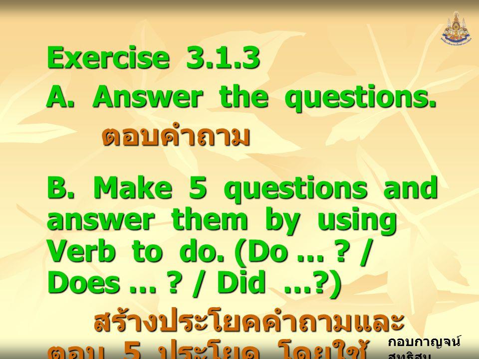 กอบกาญจน์ สุทธิสม Exercise 3.1.3 A. Answer the questions. ตอบคำถาม ตอบคำถาม B. Make 5 questions and answer them by using Verb to do. (Do … ? / Does …
